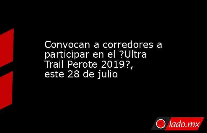 Convocan a corredores a participar en el ?Ultra Trail Perote 2019?, este 28 de julio. Noticias en tiempo real