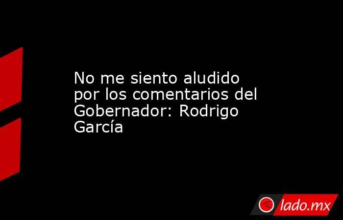 No me siento aludido por los comentarios del Gobernador: Rodrigo García. Noticias en tiempo real