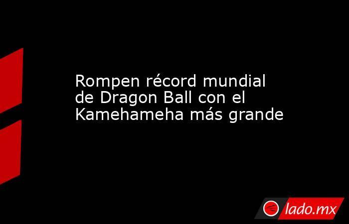 Rompen récord mundial de Dragon Ball con el Kamehameha más grande. Noticias en tiempo real