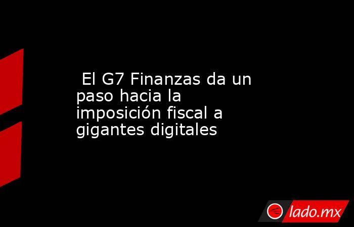 El G7 Finanzas da un paso hacia la imposición fiscal a gigantes digitales. Noticias en tiempo real