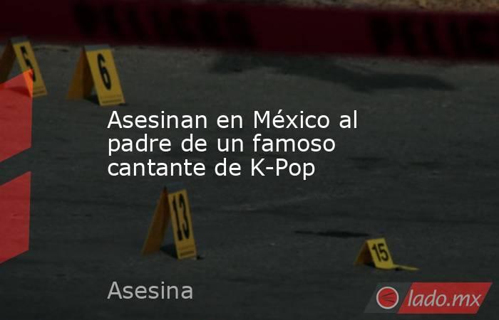 Asesinan en México al padre de un famoso cantante de K-Pop. Noticias en tiempo real