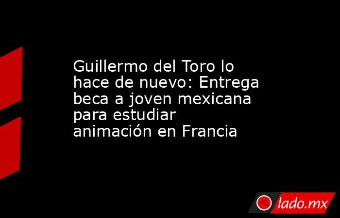 Guillermo del Toro lo hace de nuevo: Entrega beca a joven mexicana para estudiar animación en Francia. Noticias en tiempo real
