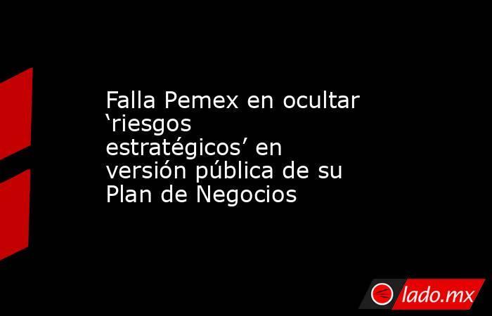 Falla Pemex en ocultar 'riesgos estratégicos' en versión pública de su Plan de Negocios. Noticias en tiempo real
