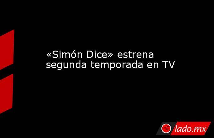«Simón Dice» estrena segunda temporada en TV. Noticias en tiempo real