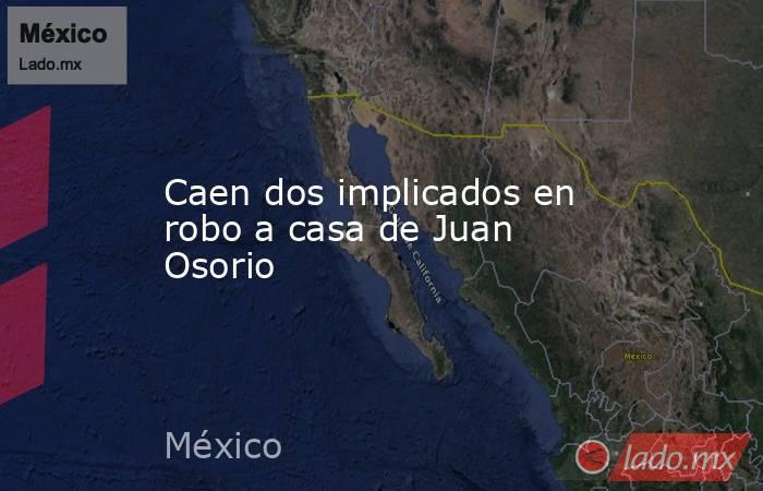 Caen dos implicados en robo a casa de Juan Osorio. Noticias en tiempo real