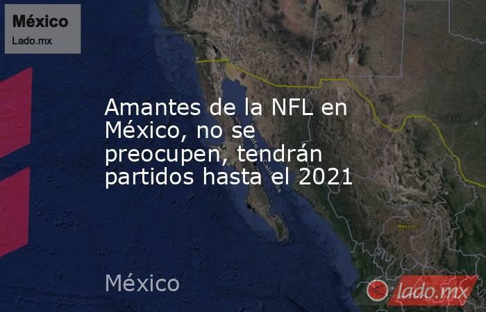 Amantes de la NFL en México, no se preocupen, tendrán partidos hasta el 2021. Noticias en tiempo real
