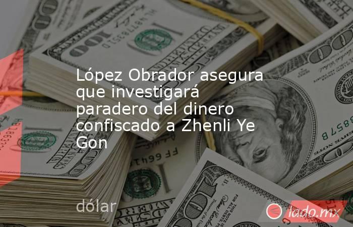 López Obrador asegura que investigará paradero del dinero confiscado a Zhenli Ye Gon. Noticias en tiempo real