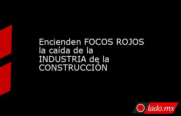 Encienden FOCOS ROJOS la caída de la INDUSTRIA de la CONSTRUCCIÓN. Noticias en tiempo real