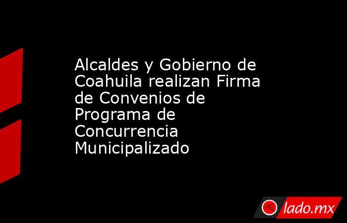 Alcaldes y Gobierno de Coahuila realizan Firma deConvenios de Programa de Concurrencia Municipalizado   . Noticias en tiempo real