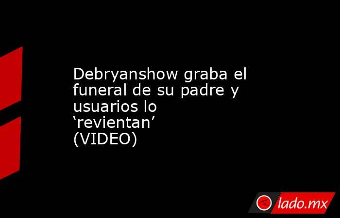 Debryanshow graba el funeral de su padre y usuarios lo 'revientan' (VIDEO) . Noticias en tiempo real
