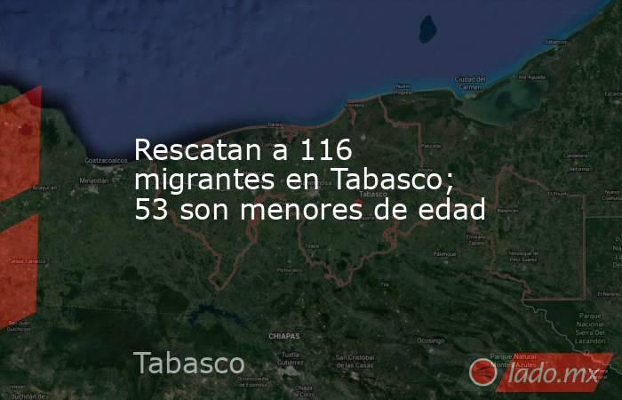 Rescatan a 116 migrantes en Tabasco; 53 son menores de edad. Noticias en tiempo real