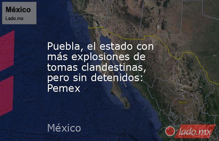 Puebla, el estado con más explosiones de tomas clandestinas, pero sin detenidos: Pemex. Noticias en tiempo real