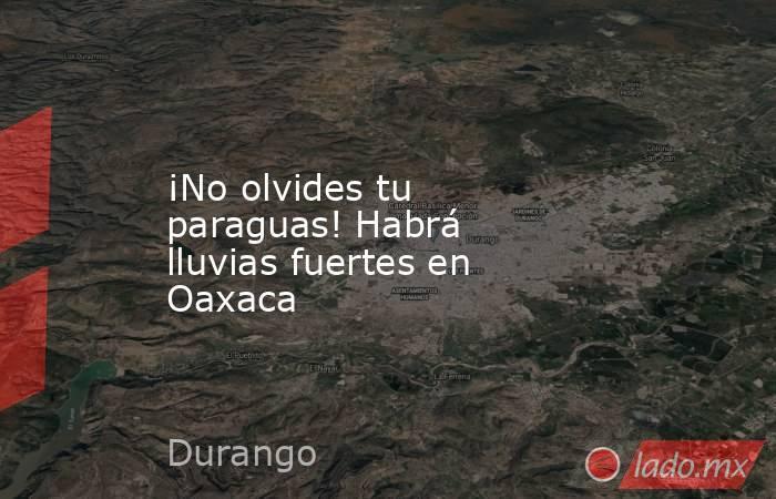 ¡No olvides tu paraguas! Habrá lluvias fuertes en Oaxaca. Noticias en tiempo real
