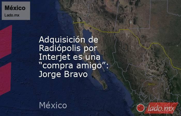 """Adquisición de Radiópolis por Interjet es una """"compra amigo"""": Jorge Bravo. Noticias en tiempo real"""