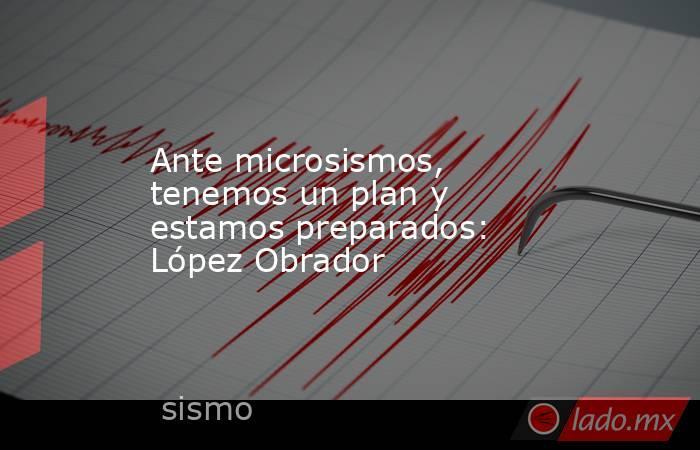 Ante microsismos, tenemos un plan y estamos preparados: López Obrador. Noticias en tiempo real