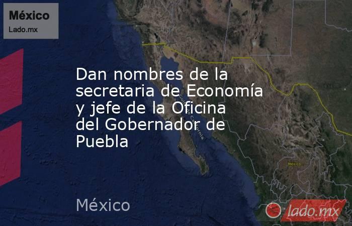 Dan nombres de la secretaria de Economía y jefe de la Oficina del Gobernador de Puebla. Noticias en tiempo real