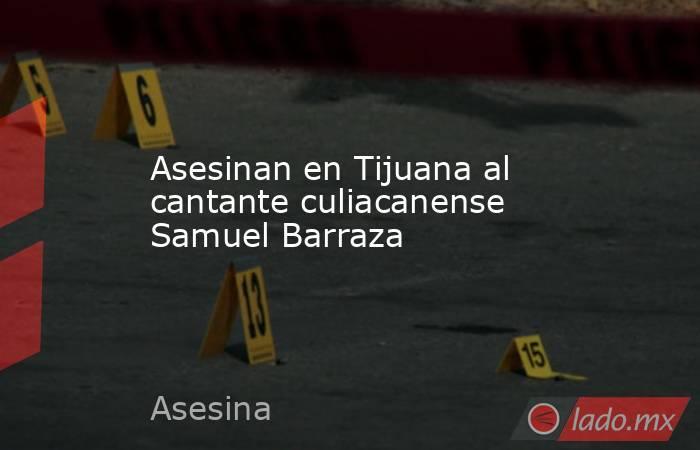Asesinan en Tijuana al cantante culiacanense Samuel Barraza. Noticias en tiempo real