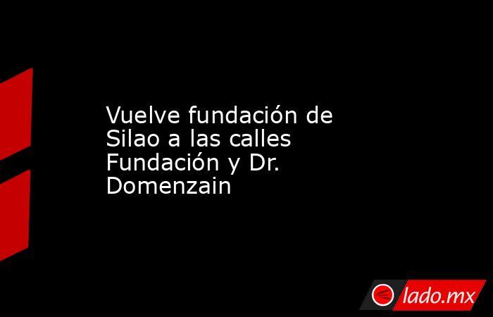 Vuelve fundación de Silao a las calles Fundación y Dr. Domenzain. Noticias en tiempo real