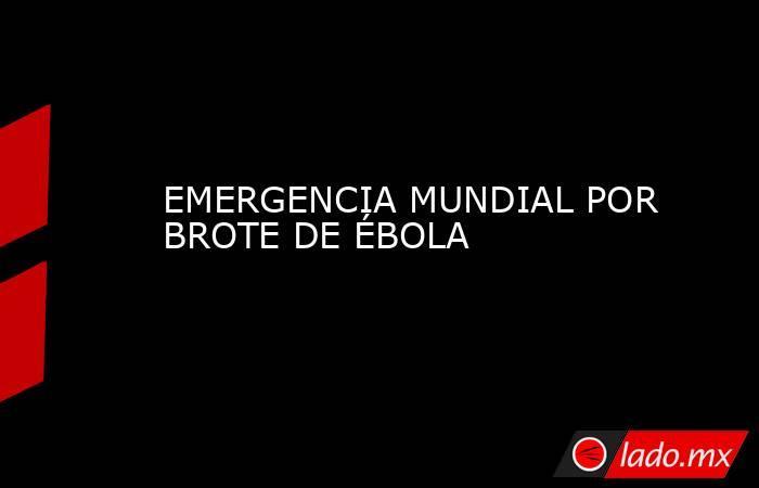 EMERGENCIA MUNDIAL POR BROTE DE ÉBOLA. Noticias en tiempo real