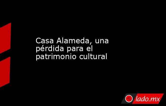 Casa Alameda, una pérdida para el patrimonio cultural. Noticias en tiempo real