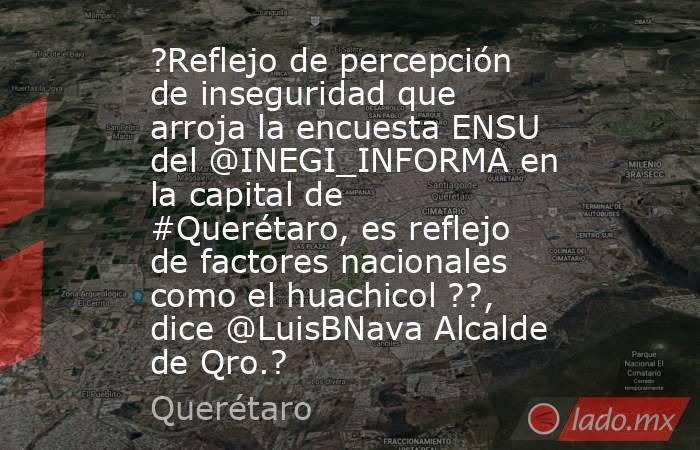 ?Reflejo de percepción de inseguridad que arroja la encuesta ENSU del @INEGI_INFORMA en la capital de #Querétaro, es reflejo de factores nacionales como el huachicol ??, dice @LuisBNava Alcalde de Qro.?. Noticias en tiempo real