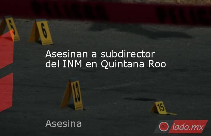 Asesinan a subdirector del INM en Quintana Roo. Noticias en tiempo real