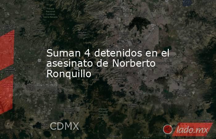 Suman 4 detenidos en el asesinato de Norberto Ronquillo. Noticias en tiempo real