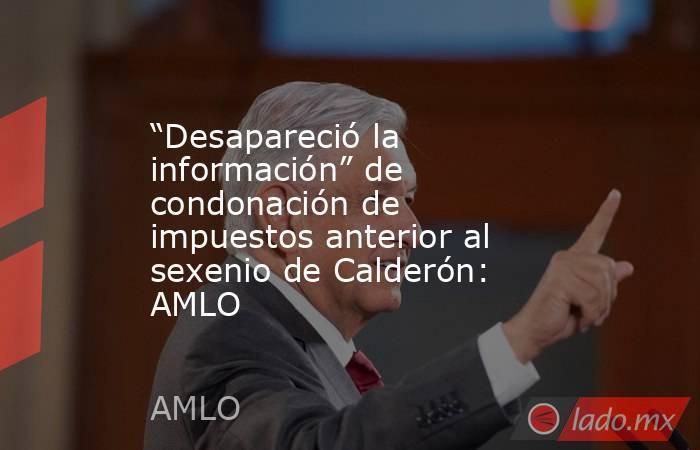 """""""Desapareció la información"""" de condonación de impuestos anterior al sexenio de Calderón: AMLO. Noticias en tiempo real"""