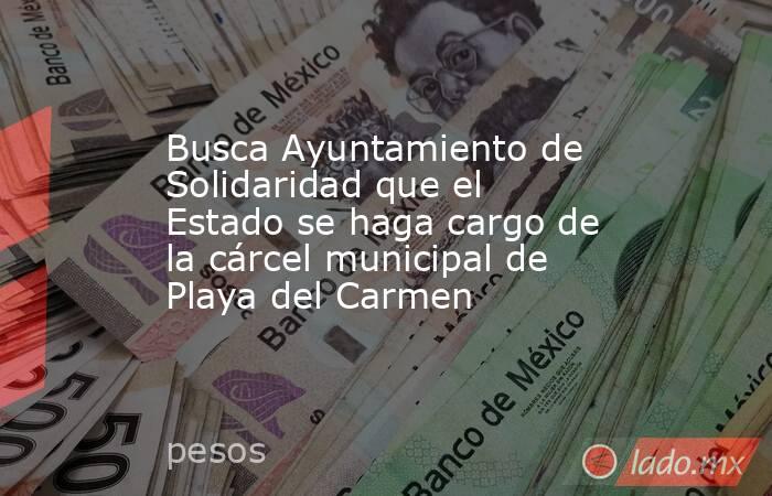 Busca Ayuntamiento de Solidaridad que el Estado se haga cargo de la cárcel municipal de Playa del Carmen. Noticias en tiempo real