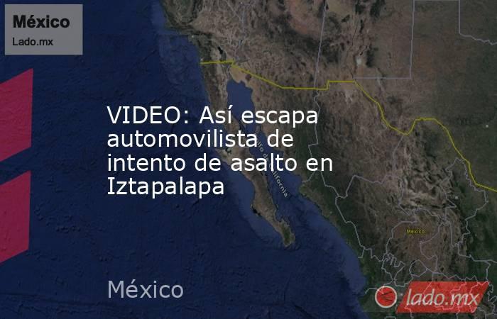 VIDEO: Así escapa automovilista de intento de asalto en Iztapalapa. Noticias en tiempo real