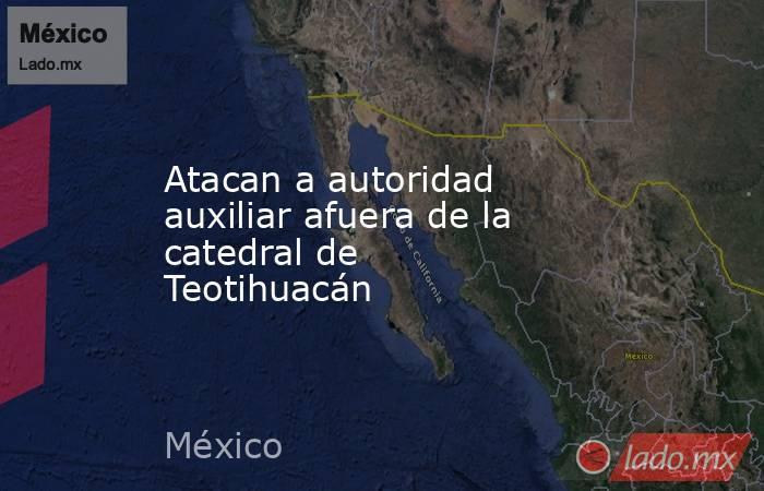 Atacan a autoridad auxiliar afuera de la catedral de Teotihuacán. Noticias en tiempo real