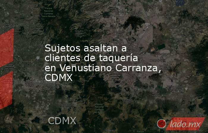 Sujetos asaltan a clientes de taquería en Venustiano Carranza, CDMX. Noticias en tiempo real