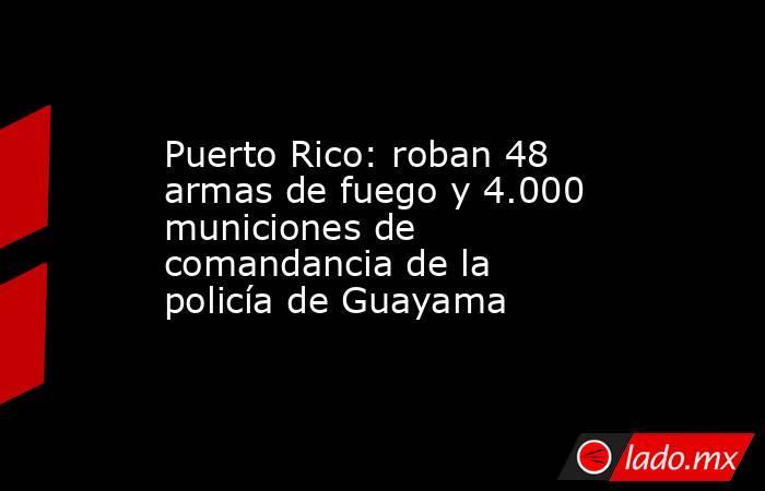 Puerto Rico: roban 48 armas de fuego y 4.000 municiones de comandancia de la policía de Guayama. Noticias en tiempo real