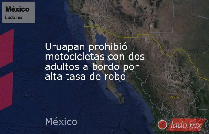 Uruapan prohibió motocicletas con dos adultos a bordo por alta tasa de robo. Noticias en tiempo real