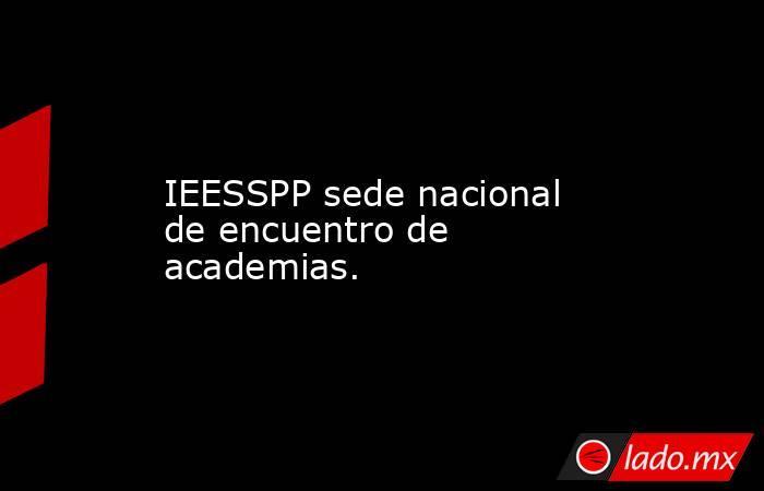 IEESSPP sede nacional de encuentro de academias.. Noticias en tiempo real