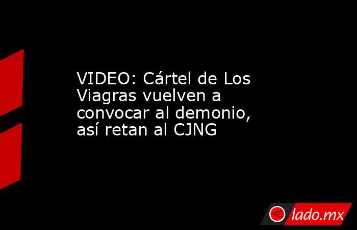 VIDEO: Cártel de Los Viagras vuelven a convocar al demonio, así retan al CJNG. Noticias en tiempo real