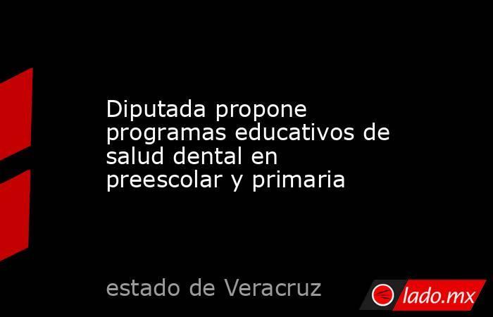 Diputada propone programas educativos de salud dental en preescolar y primaria. Noticias en tiempo real