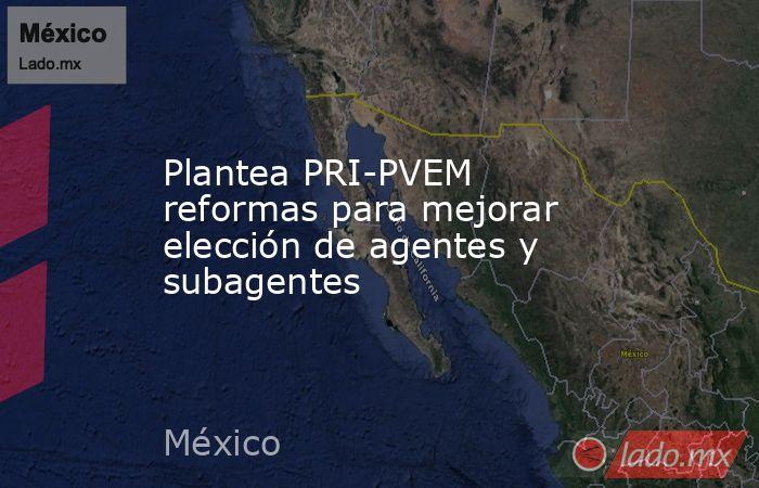 Plantea PRI-PVEM reformas para mejorar elección de agentes y subagentes. Noticias en tiempo real