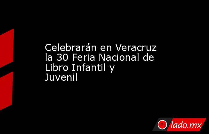 Celebrarán en Veracruz la 30 Feria Nacional de Libro Infantil y Juvenil. Noticias en tiempo real