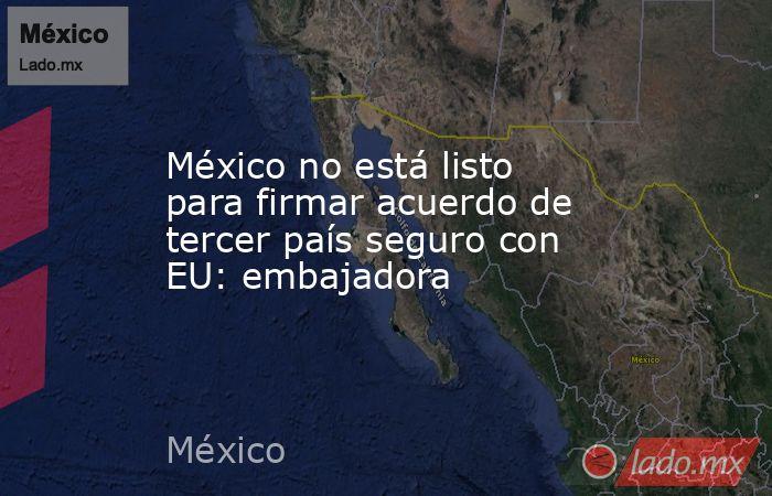 México no está listo para firmar acuerdo de tercer país seguro con EU: embajadora. Noticias en tiempo real
