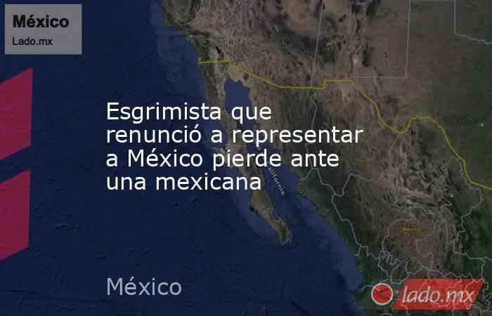 Esgrimista que renunció a representar a México pierde ante una mexicana. Noticias en tiempo real