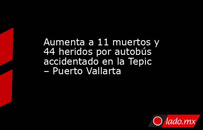 Aumenta a 11 muertos y 44 heridos por autobús accidentado en la Tepic – Puerto Vallarta. Noticias en tiempo real