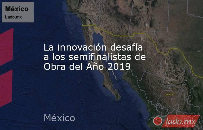 La innovación desafía a los semifinalistas de Obra del Año 2019. Noticias en tiempo real