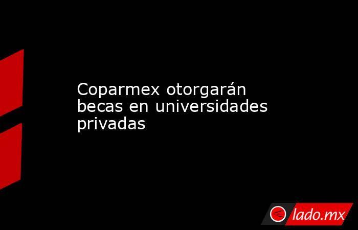 Coparmex otorgarán becas en universidades privadas. Noticias en tiempo real