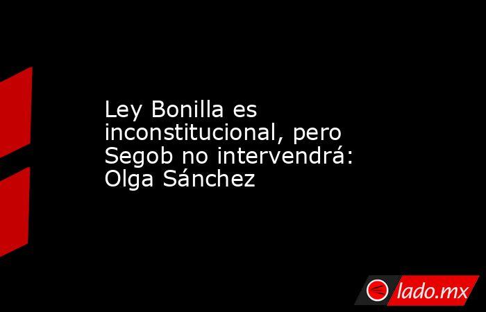 Ley Bonilla es inconstitucional, pero Segob no intervendrá: Olga Sánchez. Noticias en tiempo real