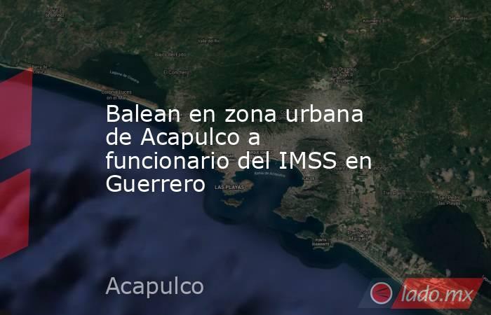 Balean en zona urbana de Acapulco a funcionario del IMSS en Guerrero. Noticias en tiempo real