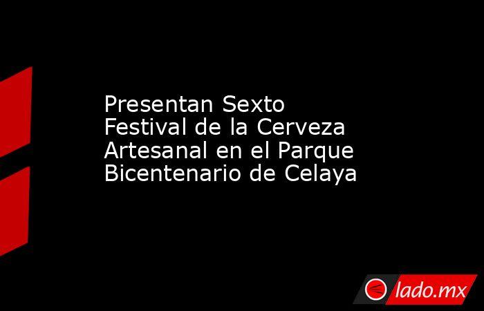 Presentan Sexto Festival de la Cerveza Artesanal en el Parque Bicentenario de Celaya. Noticias en tiempo real