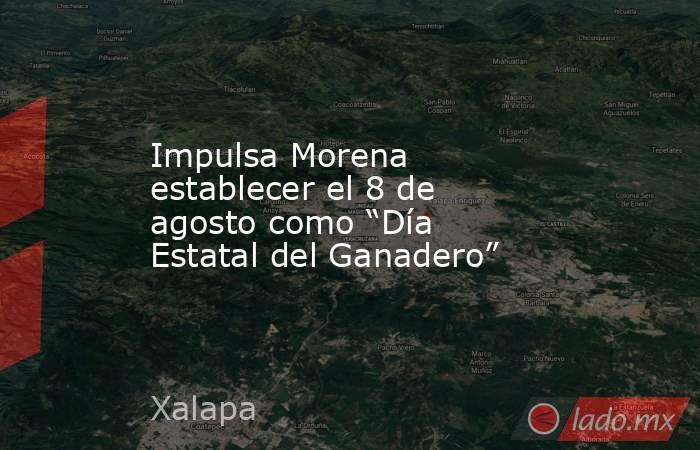 """Impulsa Morena establecer el 8 de agosto como """"Día Estatal del Ganadero"""". Noticias en tiempo real"""