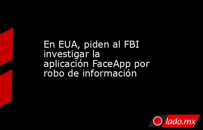 En EUA, piden al FBI investigar la aplicación FaceApp por robo de información. Noticias en tiempo real