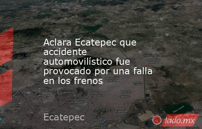 Aclara Ecatepec que accidente automovilístico fue provocado por una falla en los frenos. Noticias en tiempo real